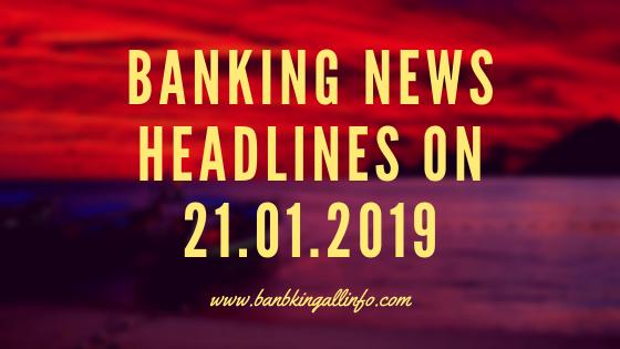 Banking News Headlines on 21.01.2019