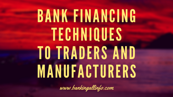 Bank Financing Techniques to traders and manufacturers