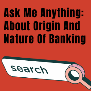 Ask Me Anything_ About Origin And Nature Of Banking