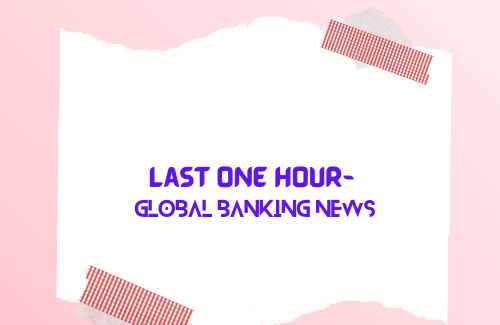 Last one hour- global Banking news