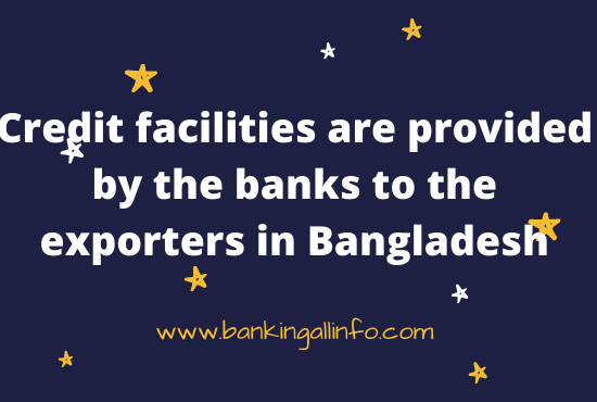 Credit facilities are provided by the banks to the exporters in Bangladesh