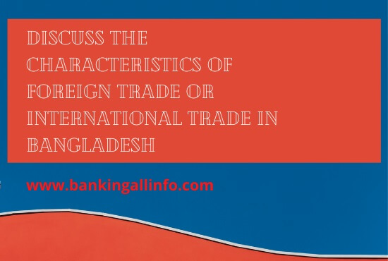Discuss the Characteristics of foreign trade or International Trade in Bangladesh